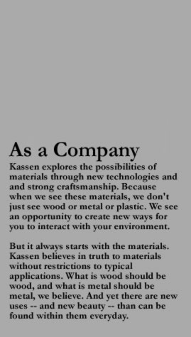 As a Company Kassen explores the possibilities of materials through new technologies and and strong craftsmanship. Because when we see these materials, we don't just see wood or metal or plastic. We see an opportunity to create new ways for you to interact with your environment.- But it always starts with the materials. Kassen believes in truth to materials without restrictions to typical applications. What is wood should be wood, and what is metal should be metal, we believe. And yet there are new uses -- and new beauty -- than can be found within them everyday.