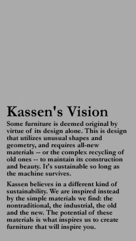 Kassen's Vision Some furniture is deemed original by virtue of its design alone. This is design that utilizes unusual shapes and geometry, and requires all-new materials -- or the complex recycling of old ones -- to maintain its construction and beauty. It's sustainable so long as the machine survives. Kassen believes in a different kind of sustainability. We are inspired instead by the simple materials we find: the nontraditional, the industrial, the old and the new. The potential of these materials is what inspires us to create furniture that will inspire you.